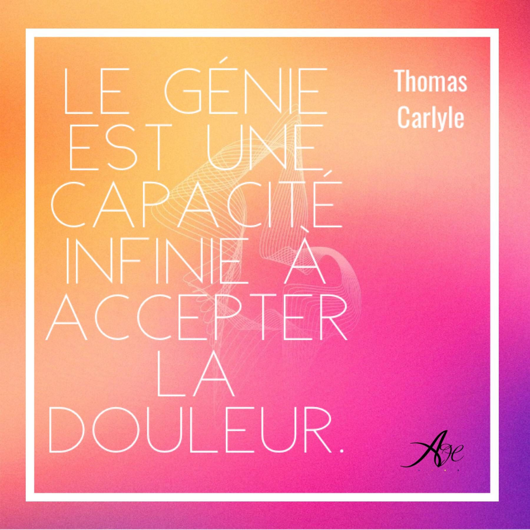 Selon Thomas Carlyle, le génie est une capacité infini à accepter la douleur dans les épreuves.