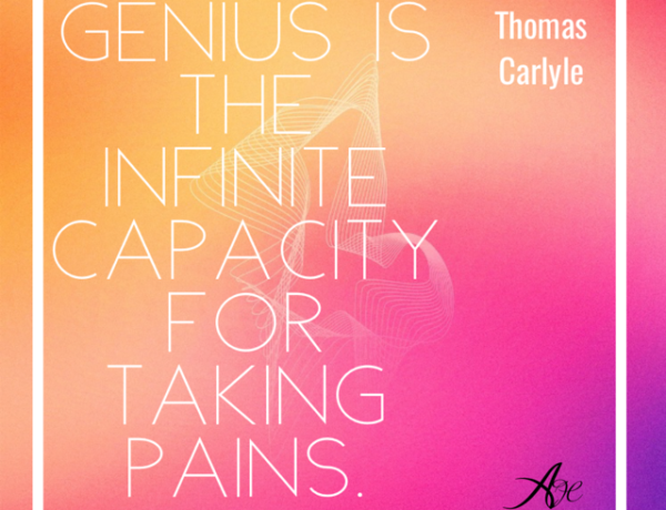 """According to Thomas Carlyle: """"Genius is an infinite capacity for taking pains."""""""